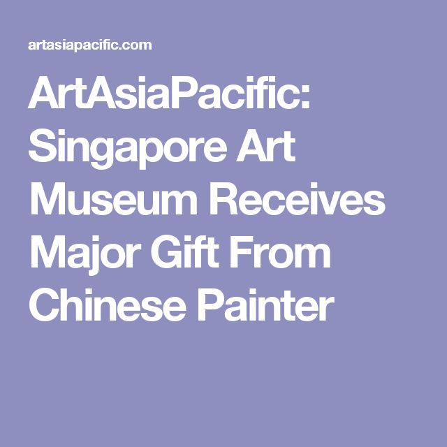 ArtAsiaPacific: Singapore Art Museum Receives Major Gift From Chinese Painter