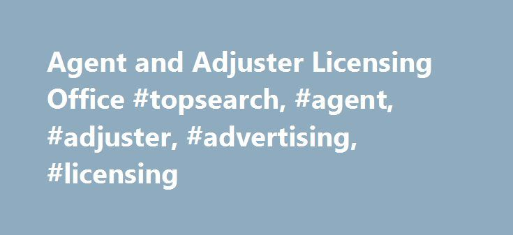 Agent and Adjuster Licensing Office #topsearch, #agent, #adjuster, #advertising, #licensing http://new-hampshire.remmont.com/agent-and-adjuster-licensing-office-topsearch-agent-adjuster-advertising-licensing/  Agent and Adjuster Licensing Office Agent and Adjuster Licensing Office The Agent and Adjuster Licensing Office (AAL) is responsible for the licensing, registration, certification and regulation of persons who wish to sell insurance or adjust property and casualty claims in the state…