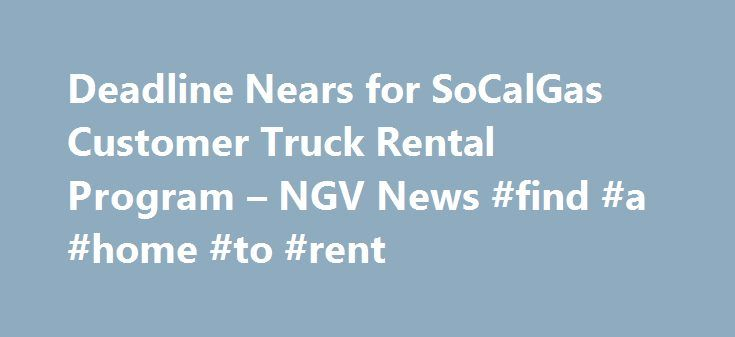 Deadline Nears for SoCalGas Customer Truck Rental Program – NGV News #find #a #home #to #rent http://nef2.com/deadline-nears-for-socalgas-customer-truck-rental-program-ngv-news-find-a-home-to-rent/  #rental moving trucks # Deadline Nears for SoCalGas Customer Truck Rental Program November 19, 2015 Southern California Gas Co. (SoCalGas) is accepting applications through the end of the year to a first-of-its-kind program to provide free short-term rentals of CNG trucks to qualified customers…