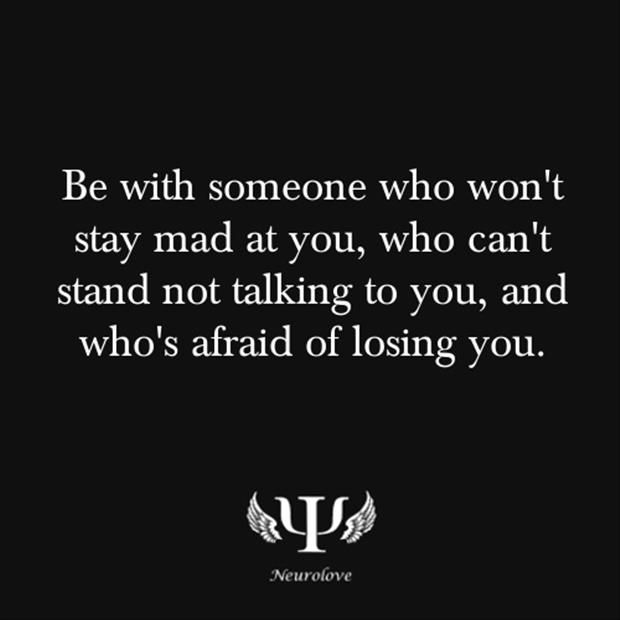 Be w/ someone who misses you while you're apart & tells you that often.Be w/ someone you miss just as much under the same circumstances.Be w/ someone that puts nothing & no one but God above you.Be w/ someone who sticks up for you & stands by your side. Do not settle for anything less than that someone who makes you fall in love w/ them again every single day. Do not be w/ someone who makes you feel as if you have to act a certain way & change who you are to be with them.