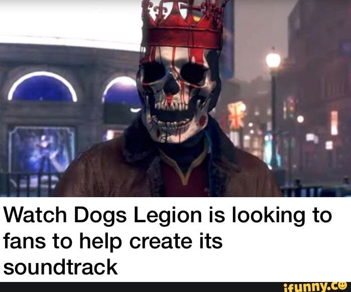 Watch Dogs Legion Is Looking To Fans To Help Create Its Soundtrack Ifunny Watch Dogs Funny Animal Memes Memes