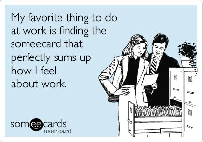 My favorite thing to do at work is finding the someecard that perfectly sums up how I feel about work.