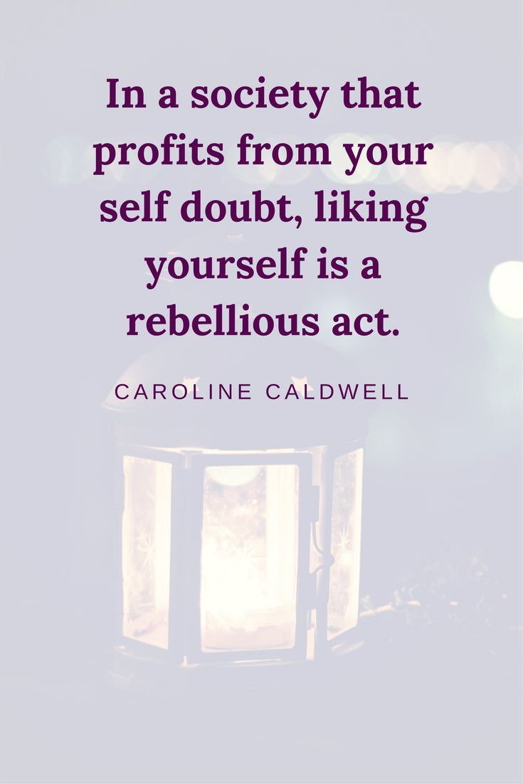 """In a society that profits from your self doubt, liking yourself is a rebellious act"". Caroline Caldwell"