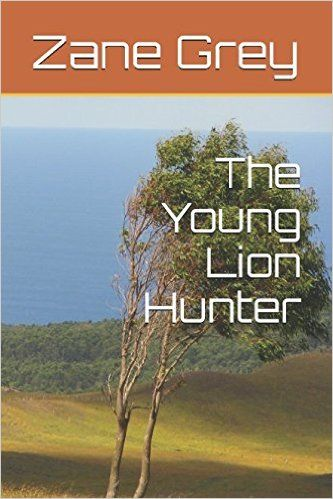 The Young Lion Hunter (Illustrated Edition) (Action Classics): Zane Grey: 9781520472263: Amazon.com: Books