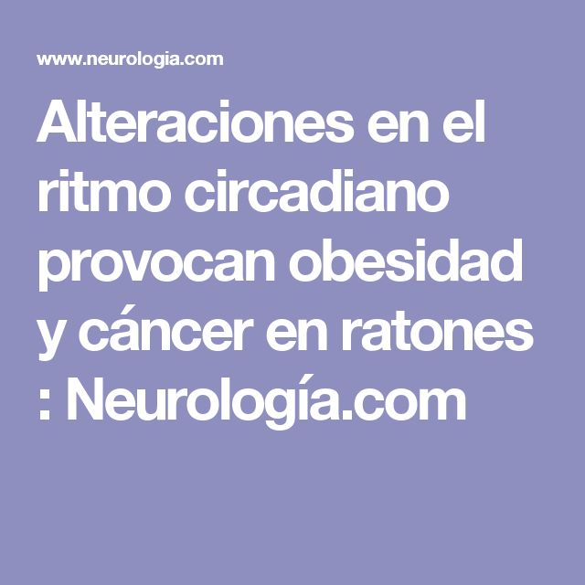 Alteraciones en el ritmo circadiano provocan obesidad y cáncer en ratones : Neurología.com