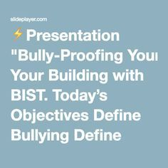 """⚡Presentation """"Bully-Proofing Your Building with BIST. Today's Objectives Define Bullying Define Participants: Bully, By-Stander, Victim How To Respond Create a system."""""""