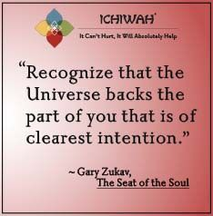 Recognize that the Universe backs the part of you that is of clearest intention. – Gary Zukav, The Seat of the Soul