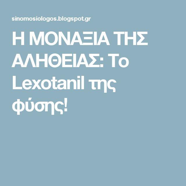 Η ΜΟΝΑΞΙΑ ΤΗΣ ΑΛΗΘΕΙΑΣ: Το Lexοtanil της φύσης!