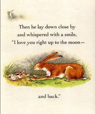 "Then he lay down close by and whispered with a smile, ""I love you right up to the moon - and back.""~ Guess how much I love you - by Sam McBratney, illustrated by Anita Jeram"