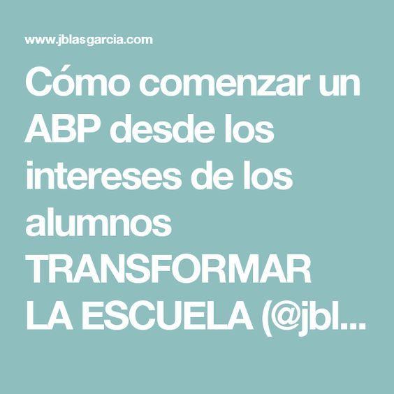 Cómo comenzar un ABP desde los intereses de los alumnos TRANSFORMAR LA ESCUELA (@jblasgarcía)