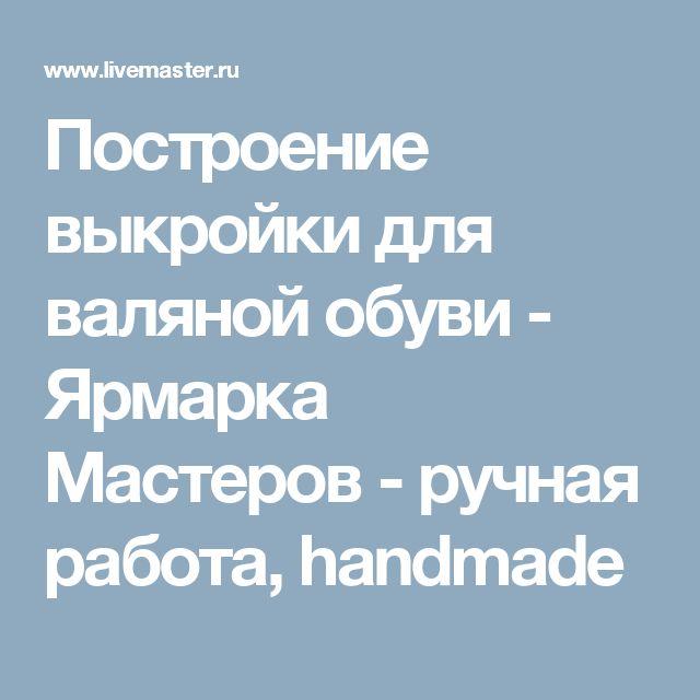 Построение выкройки для валяной обуви - Ярмарка Мастеров - ручная работа, handmade