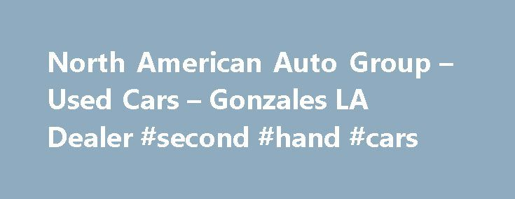 North American Auto Group – Used Cars – Gonzales LA Dealer #second #hand #cars http://auto.nef2.com/north-american-auto-group-used-cars-gonzales-la-dealer-second-hand-cars/  #american auto # North American Auto Group – Gonzales LA, 70737 North American Auto Group Gonzales Used Cars, Used Pickup Trucks At our Gonzales Used Cars, Used Pickup Trucks lot we take pride in everything we do. We offer Used Cars. Used Pickups For Sale inventory to the Gonzales area and have the staff to Continue…