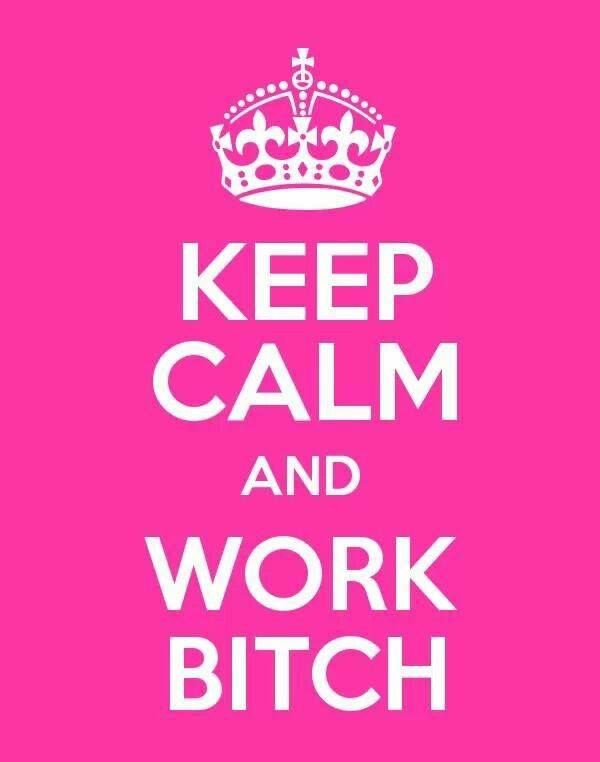 Work Bitch :)  If you want to make it happen, you gotta work bitch!  I will sing that song when feeling like its too much...