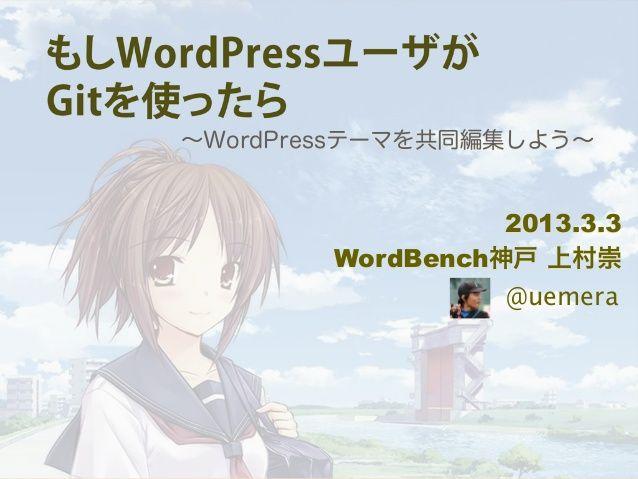 もしWordPressユーザーがGitを使ったら 〜WordPressテーマを共同編集しよう〜 by Takashi Uemura via slideshare