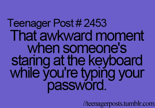 This is so true! I tell my friend to look away, but NO, he just has to look at my password.