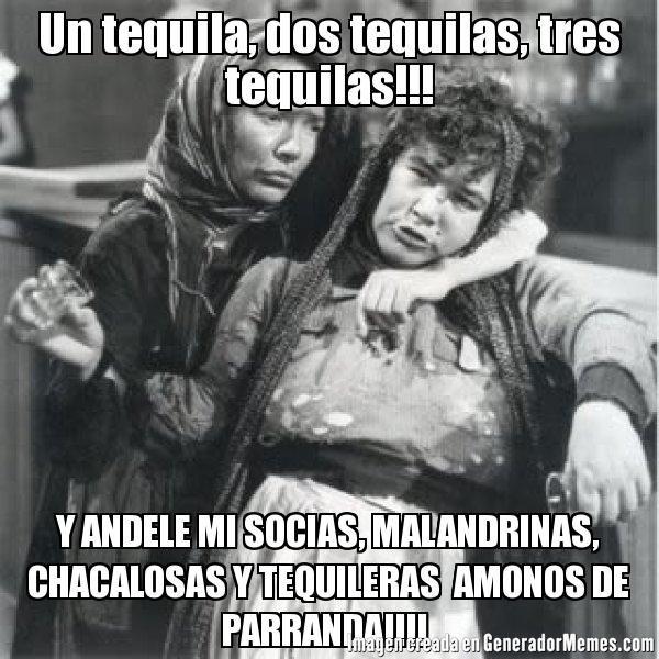Un tequila, dos tequilas, tres tequilas!!! Y ANDELE MI SOCIAS, MALANDRINAS, CHACALOSAS Y TEQUILERAS  AMONOS DE PARRANDA!!!!  | comadres guayaba y tostada meme | Crear Memes | Generador de Memes