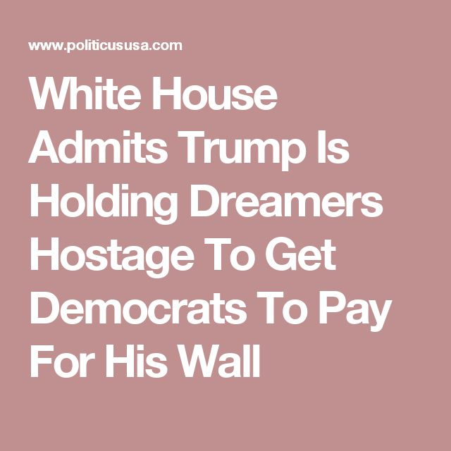 9/5/17 WH Press Secretary Sarah Huckabee Sanders admitted that Trump is holding DACA recipients hostage in a bid to get Democrats to pay for his wall.