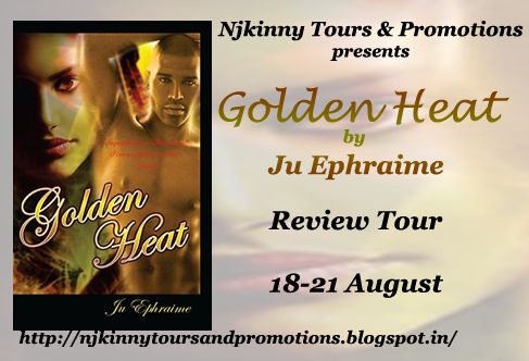 """@mahathi_ramya: """"I liked the author's writing style..."""" #BookReview GOLDEN HEAT by @JuEphraime. + $15GC #Giveaway(INT) http://fantastic-feathers.blogspot.in/2015/08/golden-heat-by-ju-ephraime-book-review.html  #ReviewTour #Romance #NjkinnyToursPromo"""