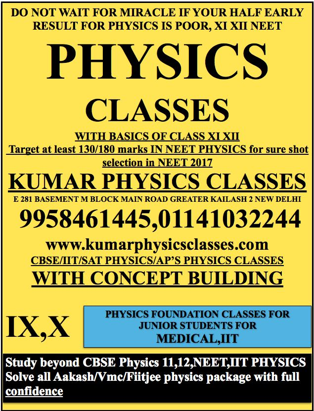 DO NOT WAIT FOR MIRACLE IF YOUR HALF EARLY RESULT FOR PHYSICS IS POOR, XI XII NEET PHYSICS  CLASSES WITH BASICS OF CLASS XI XII  Target at least 130/180 marks IN NEET PHYSICS for sure shot selection in NEET 2017 KUMAR PHYSICS CLASSES E 281 BASEMENT M BLOCK MAIN ROAD GREATER KAILASH 2 NEW DELHI  9958461445,01141032244 www.kumarphysicsclasses.com CBSE/IIT/SAT PHYSICS/AP'S PHYSICS CLASSES WITH CONCEPT BUILDING