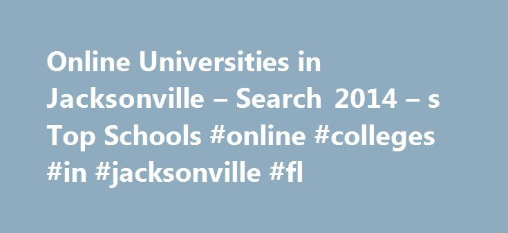 Online Universities in Jacksonville – Search 2014 – s Top Schools #online #colleges #in #jacksonville #fl http://portland.nef2.com/online-universities-in-jacksonville-search-2014-s-top-schools-online-colleges-in-jacksonville-fl/  # Online Universities in Jacksonville Founded in 1966, Florida State College at Jacksonville is a public, four-year institution. The school has been accredited by the Southern Association of Colleges and Schools since 1969 and currently serves more than 28,000…