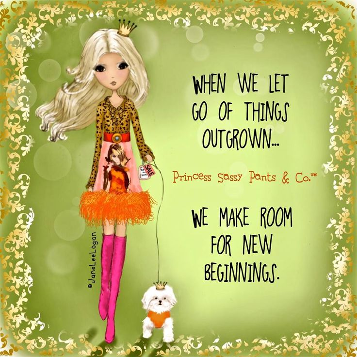 When we let go of things outgrown, we make room for new beginnings. Princess Sassy Pants