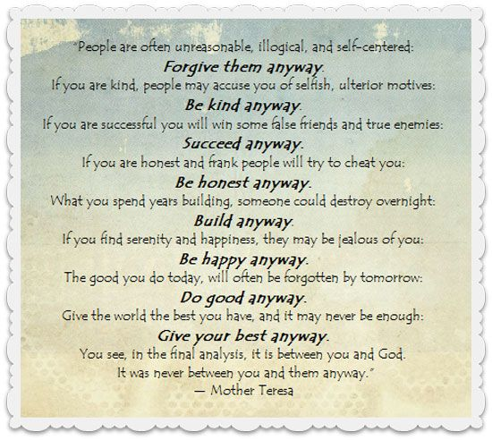 mother teresa do it anyway Exactly what it says, do what is right in the sight of your god, no matter what others think or do.