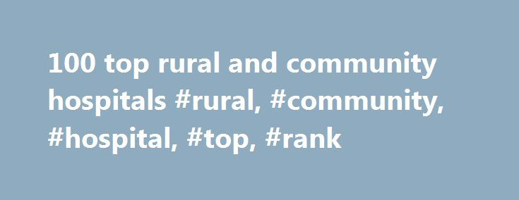 100 top rural and community hospitals #rural, #community, #hospital, #top, #rank http://usa.remmont.com/100-top-rural-and-community-hospitals-rural-community-hospital-top-rank/  # 100 top rural and community hospitals Here is a list of the 2017 Top 100 Rural Community Hospitals in the U.S. according to The National Rural Health Association's Rural Health Policy Institute, iVantage Health Analytics and The Chartis Center for Rural Health. The release of the top 100 rural and community…