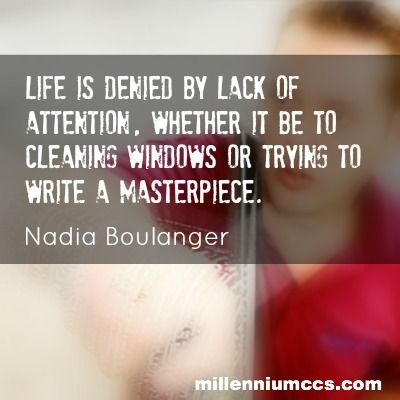 Life is denied by lack of attention, whether it be to cleaning windows or trying to write a masterpiece. Nadia Boulanger