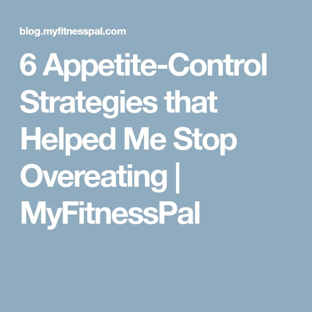 6 Appetite-Control Strategies that Helped Me Stop Overeating   MyFitnessPal