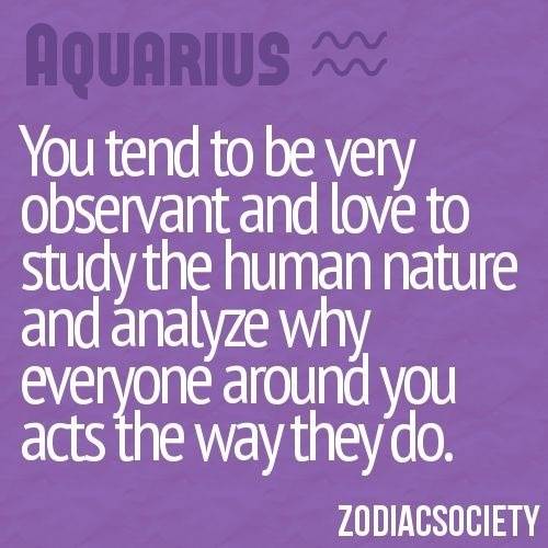 Aquarius I do this all the time even with people I don't like I know all about them