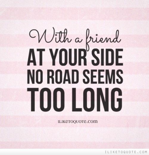 With a friend at your side no road seems too long. #friendship #quotes #friendshipquotes