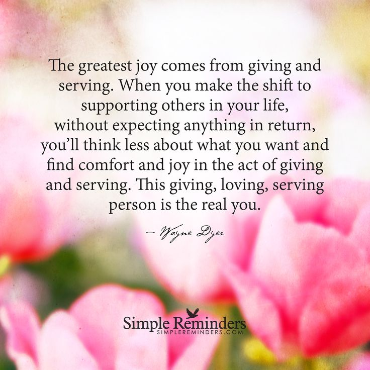 The greatest joy comes from giving and serving, so replace your habit of focusing exclusively on yourself and what's in it for you. When you make the shift to supporting others in your life, without expecting anything in return, you'll think less about what you want and find comfort and joy in the act of giving and serving. — Wayne Dyer