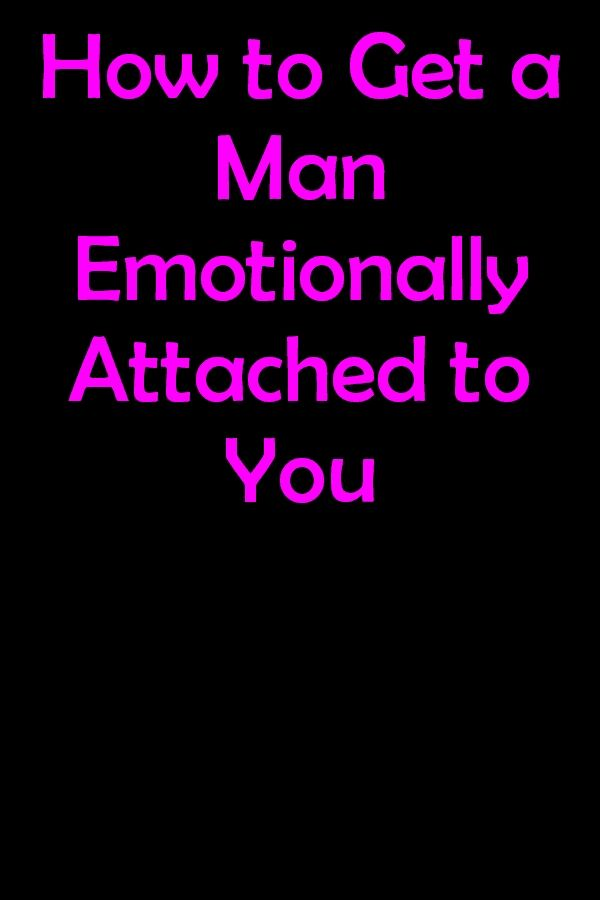 How To Get A Man Emotionally Attached To You