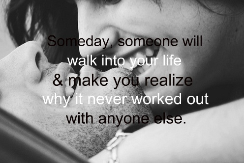 Someday, someone will walk into your life & make you