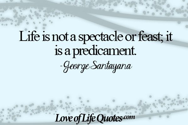 George Santayana quote on life not being a spectacle - http://www.loveoflifequotes.com/life/george-santayana-quote-life-spectacle/