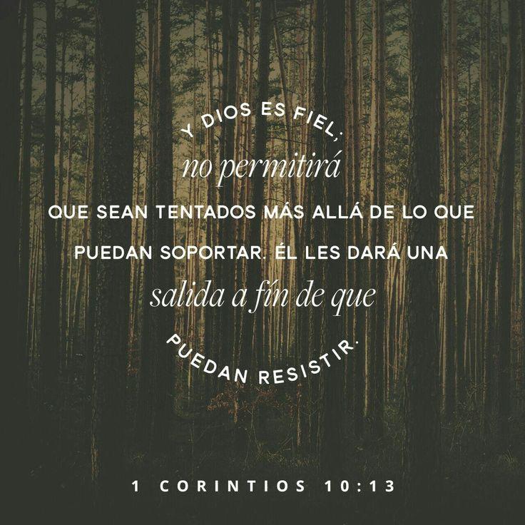 No os ha sobrevenido ninguna tentación que no sea humana; pero fiel es Dios, que no os dejará ser tentados más de lo que podéis resistir, sino que dará también juntamente con la tentación la salida, para que podáis soportar. 1 Corintios 10:13