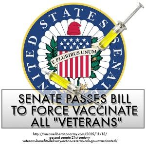 Passed Senate: 21st Century Veterans Benefits Delivery Act (No veteran can go unvaccinated)  The schedule referred to above is frankly staggering. Over ninety vaccines are listed.  http://vaccineliberationarmy.com/2015/11/15/passed-senate-21st-century-veterans-benefits-delivery-act-no-veteran-can-go-unvaccinated/