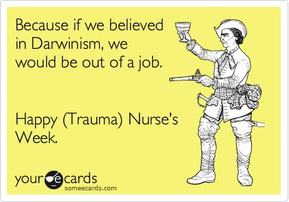Because if we believed in Darwinism, we would be out of a job. Happy (Trauma) Nurse's Week.