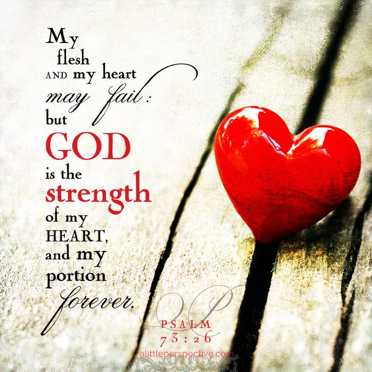 My flesh and my heart may fail, but God is the strength of my heart, and my portion forever. Psa 73:26 | scripture pictures at alittleperspective.com