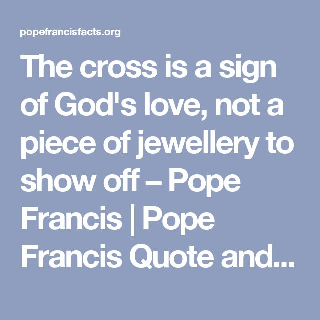 The cross is a sign of God's love, not a piece of jewellery to show off – Pope Francis | Pope Francis Quote and News