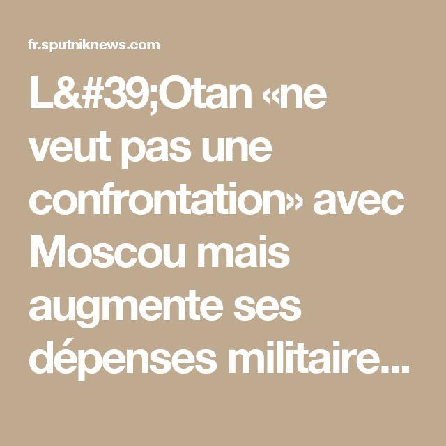 L'Otan «ne veut pas une confrontation» avec Moscou mais augmente ses dépenses militaires  ATTENTION MENSONGES DES NEOCONS L'ARGUMENT LES RUSSES SONT MECHANT  SE JUSTIFIE CONTINUELLEMENT  PAR PLUS D'ARMES AMASSER AUX FRONTIERES ATTENTION DANGER AVEC SES CONNARDS QUI CHERCHE A FAIRE LA GUERRE LOIN DE CHEZ EUX