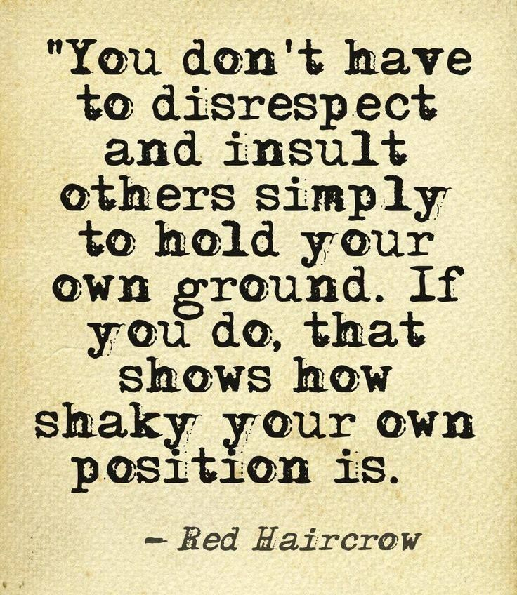 """""""You don't have to disrespect and insult others simply to hold your own ground. If you do, that shows how shaky your own position is."""" Red Haircrow"""
