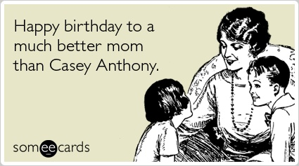 happy birthday to a much better mom than casey anthony