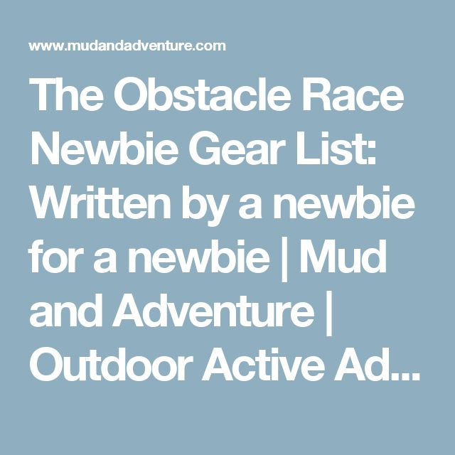 The Obstacle Race Newbie Gear List: Written by a newbie for a newbie   Mud and Adventure   Outdoor Active Adventures Begin Here.