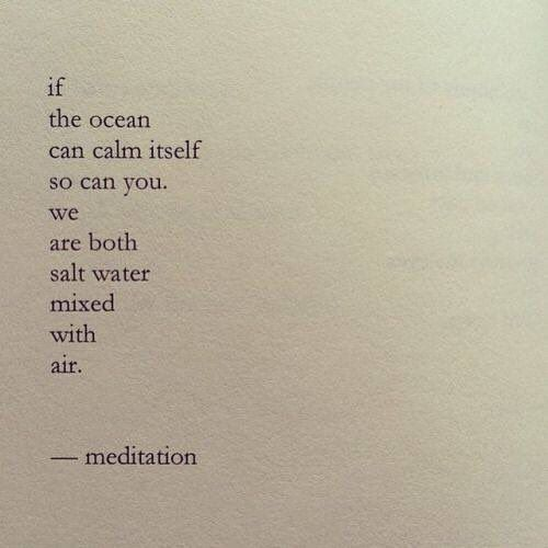 If the ocean can calm itself so can you. We are both salt water mixed with air.
