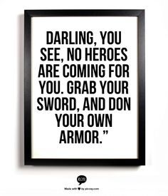 Darling, you see, no heroes are coming for you. Grab your sword and don your own armor. - quote