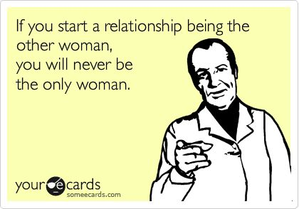 If you start a relationship being the other woman,  you will never be  the only woman. Yes.