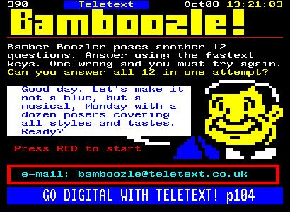 Exhibit 63. BAMBOOZLE 1993. First appearing on our screens in 1973 as the BBC service Ceefax, Teletext exploited the space available for broadcast not used by the television picture. Using these extra lines to send pages of text and block graphics, it was a precursor to the World Wide Web. Whilst predominantly used as an information service, interactive comics and simple games also had their place. Two of the most popular were Channel 4's Bamboozle and ITV's video game magazine Digitiser.