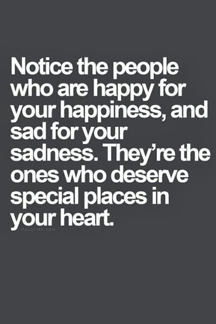 """""""Notice the people who are happy for your happiness, and sad for your sadness. They're the ones who deserve special places in your heart."""""""