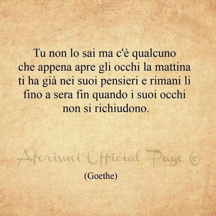 Tu non lo sai ma c'è qualcuno che appena apre gli occhi la mattina ti ha già nei suoi pensieri e rimani li fino a sera fin quando i suoi occhi non si richiudono. - Goethe